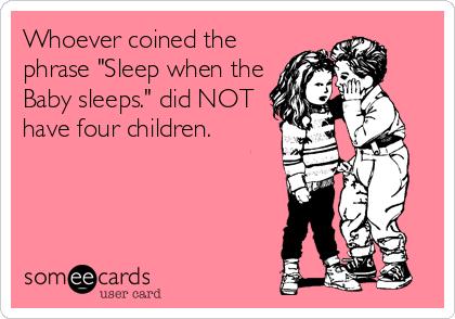 Sleep when the baby sleeps.